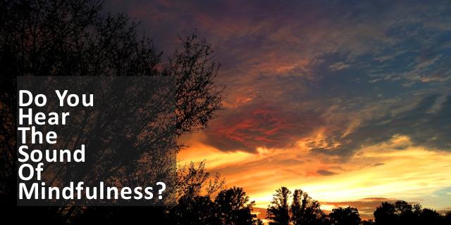 Shhhh… Listen! Do You Hear The Sound Of Mindfulness?