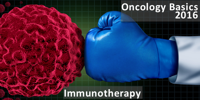 Oncology Basics 2016:  The Immune System and Immunotherapy