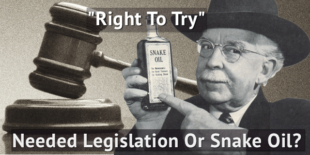 Right To Try: Needed Legislation or Snake Oil?