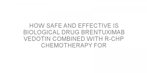 How safe and effective is biological drug brentuximab vedotin combined with R-CHP chemotherapy for patients with non-Hodgkin lymphoma?