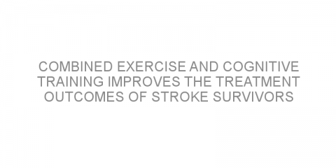 Combined exercise and cognitive training improves the treatment outcomes of stroke survivors