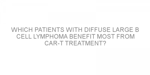 Which patients with diffuse large B cell lymphoma benefit most from CAR-T treatment?