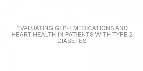 Evaluating GLP-1 medications and heart health in patients with type 2 diabetes