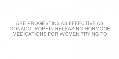 Are progestins as effective as gonadotrophin releasing hormone medications for women trying to conceive?