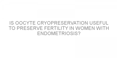 Is oocyte cryopreservation useful to preserve fertility in women with endometriosis?