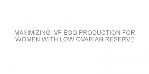 Maximizing IVF egg production for women with low ovarian reserve