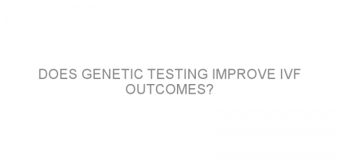 Does genetic testing improve IVF outcomes?