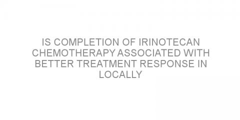Is completion of irinotecan chemotherapy associated with better treatment response in locally advanced rectal cancer?