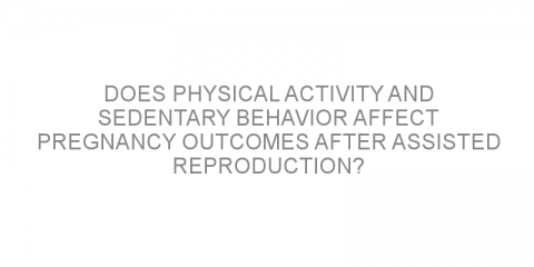 Does physical activity and sedentary behavior affect pregnancy outcomes after assisted reproduction?
