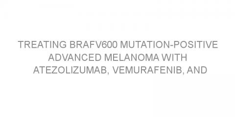 Treating BRAFV600 mutation-positive advanced melanoma with atezolizumab, vemurafenib, and cobimetinib