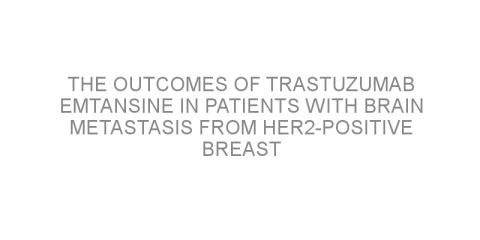 The outcomes of trastuzumab emtansine in patients with brain metastasis from HER2-positive breast cancer