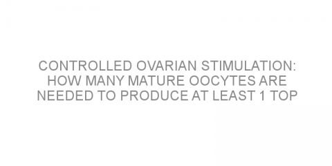 Controlled ovarian stimulation: how many mature oocytes are needed to produce at least 1 top quality embryo?