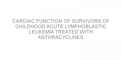 Cardiac function of survivors of childhood acute lymphoblastic leukemia treated with anthracyclines