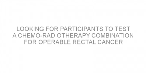 Looking for participants to test a chemo-radiotherapy combination for operable rectal cancer