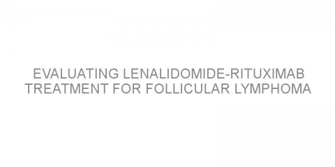 Evaluating lenalidomide-rituximab treatment for follicular lymphoma