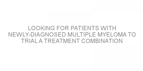 Looking for patients with newly-diagnosed multiple myeloma to trial a treatment combination