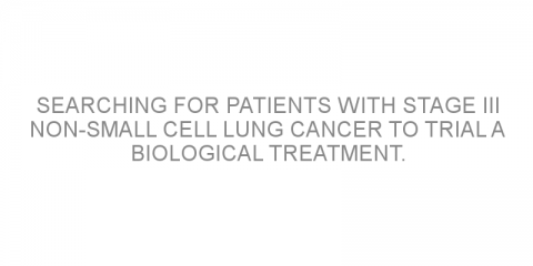 Searching for patients with stage III non-small cell lung cancer to trial a biological treatment.