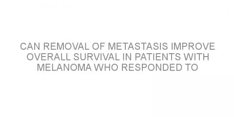 Can removal of metastasis improve overall survival in patients with melanoma who responded to targeted therapy?