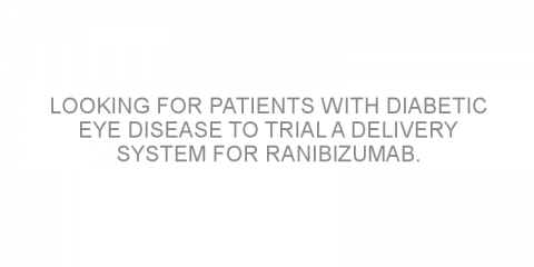 Looking for patients with diabetic eye disease to trial a delivery system for ranibizumab.