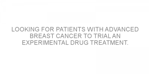 Looking for patients with advanced breast cancer to trial an experimental drug treatment.