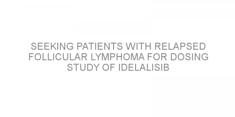 Seeking patients with relapsed follicular lymphoma for dosing study of idelalisib