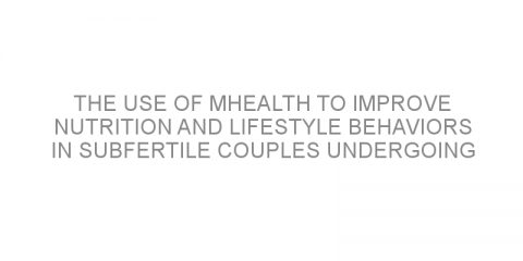 The use of mHealth to improve nutrition and lifestyle behaviors in subfertile couples undergoing assisted reproduction