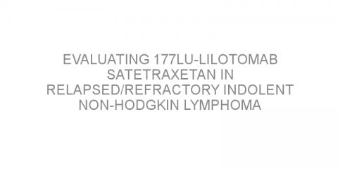 Evaluating 177Lu-lilotomab satetraxetan in relapsed/refractory indolent non-Hodgkin lymphoma