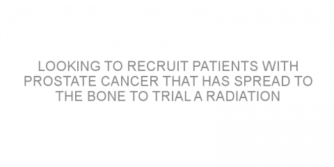 Looking to recruit patients with prostate cancer that has spread to the bone to trial a radiation treatment.