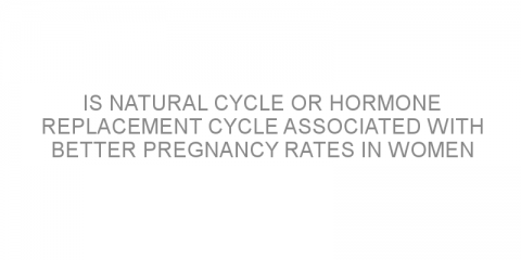 Is natural cycle or hormone replacement cycle associated with better pregnancy rates in women undergoing frozen embryo transfer?
