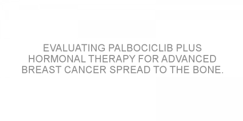 Evaluating palbociclib plus hormonal therapy for advanced breast cancer spread to the bone.
