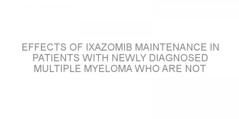 Effects of ixazomib maintenance in patients with newly diagnosed multiple myeloma who are not undergoing autologous stem cell transplantation