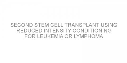 Second stem cell transplant using reduced intensity conditioning for leukemia or lymphoma