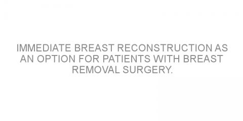 Immediate breast reconstruction as an option for patients with breast removal surgery.