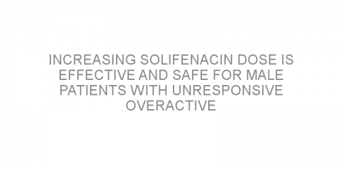 Increasing solifenacin dose is effective and safe for male patients with unresponsive overactive bladder