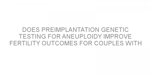 Does preimplantation genetic testing for aneuploidy improve fertility outcomes for couples with severe male infertility?