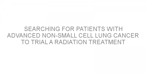 Searching for patients with advanced non-small cell lung cancer to trial a radiation treatment