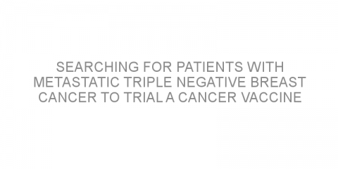 Searching for patients with metastatic triple negative breast cancer to trial a cancer vaccine