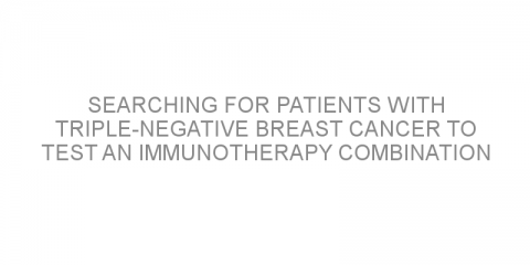 Searching for patients with triple-negative breast cancer to test an immunotherapy combination