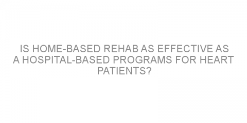 Is home-based rehab as effective as a hospital-based programs for heart patients?