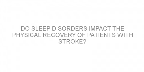 Do sleep disorders impact the physical recovery of patients with stroke?
