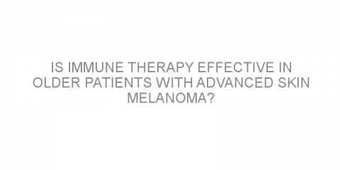 Is immune therapy effective in older patients with advanced skin melanoma?