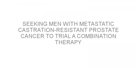Seeking men with metastatic castration-resistant prostate cancer to trial a combination therapy