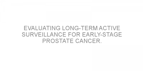 Evaluating long-term active surveillance for early-stage prostate cancer.
