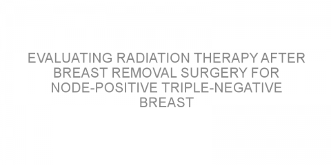 Evaluating radiation therapy after breast removal surgery for node-positive triple-negative breast cancer.