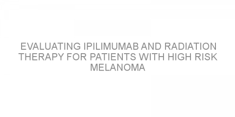 Evaluating ipilimumab and radiation therapy for patients with high risk melanoma