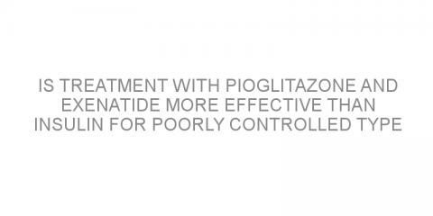 Is treatment with pioglitazone and exenatide more effective than insulin for poorly controlled type 2 diabetes?