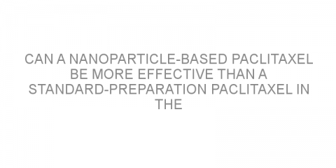 Can a nanoparticle-based paclitaxel be more effective than a standard-preparation paclitaxel in the treatment of advanced non-small cell lung cancer?