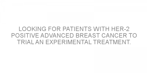 Looking for patients with HER-2 positive advanced breast cancer to trial an experimental treatment.