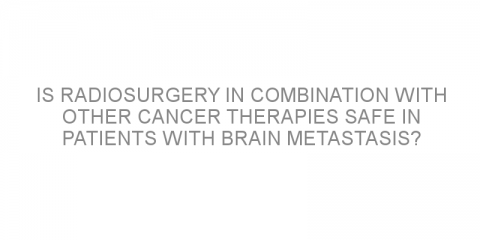 Is radiosurgery in combination with other cancer therapies safe in patients with brain metastasis?