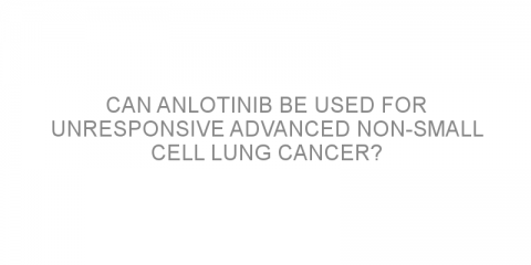Can anlotinib be used for unresponsive advanced non-small cell lung cancer?